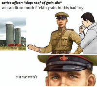"Bad, Communism, and Communist: soviet officer: slaps roof of grain silo  we can fit so much f""ckin grain in this bad boy  but we won't If you had a solid meal for every nation that communism has worked effectively in... you'd have exactly what happened in every communist nation."