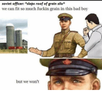 Bad, Soviet, and Boy: soviet officer: slaps roof of grain silo*  we can fit so much fuckin grain in this bad boy  but we won't Me☭irl