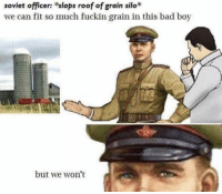 Bad, Meme, and Communist: soviet officer: slaps roof of grain silo*  we can fit so much fuckin grain in this bad boy  but we won't Communist Meme