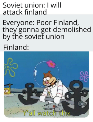 A new template I found: Soviet union: I will  attack finland  Everyone: Poor Finland,  they gonna get demolished  by the soviet union  Finland:  Yall watch this A new template I found