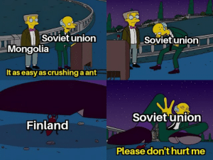 It's going to be easy: Soviet union  Sovietunion  Mongolia  It as easy as crushing a ant  Soviet union  Finland  Please don't hurt me It's going to be easy