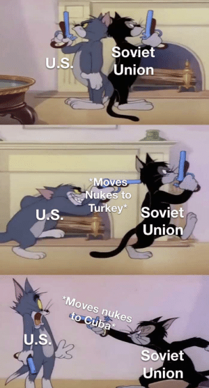 Early 60's Cold War ft. Tom and Butch Cat: Soviet  Union  U.S.  *Moves  Nukes to  Turkey*  Soviet  U.S.  Union  *Moves nukes  to Cuba  U.S.  Soviet  Union Early 60's Cold War ft. Tom and Butch Cat