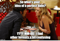 Dating, Idea, and Yyyy: Sowhat's  your  idea ofa perfectdate?  YYYY-MM DD: Ifind  other formats a bit confusing Dating a programmer