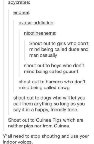 Dogs, Dude, and Girls: soycrates:  endreal:  avatar-addiction:  nicotineenema:  Shout out to girls who don't  mind being called dude and  man casually  shout out to boys who dont  mind being called guuurrl  shout out to humans who don't  mind being called dawg  shout out to dogs who will let you  call them anything so long as you  say it in a happy, friendly tone.  Shout out to Guinea Pigs which are  neither pigs nor from Guinea  Y'all need to stop shouting and use your  indoor voices. Shout out to..omg-humor.tumblr.com