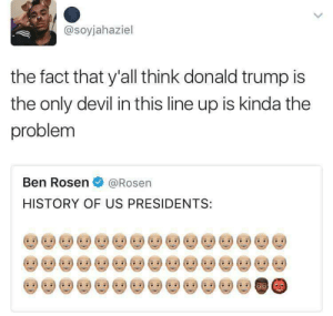 Rosen: @soyjahaziel  the fact that y'all think donald trump is  the only devil in this line up is kinda the  problem  Ben Rosen@Rosen  HISTORY OF US PRESIDENTS: