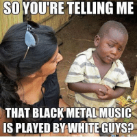Memes, Music, and Black: SOYOU'RE TELLING ME  THAT BLACK METAL MUSIC  IS PLAYED BY WHITE GUYSA schoolofmetal