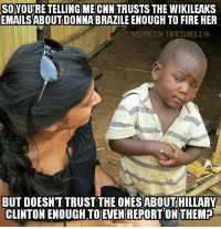 SOYOUTRE TELLING ME CNN TRUSTS THE WIKILEAKS  EMAILS ABOUT DONNABRAZILE ENOUGH TO FIRE HER  MEMEUSINFIDELUS  BUT DOESNT TRUST THE ONESABOUT HILLARY  CLINTON ENOUGH TO EVEN REPORTON THEM2