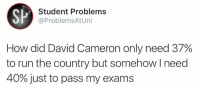David Cameron, Run, and How: SP  Student Problems  @Problems AtUni  How did David Cameron only need 37%  to run the country but somehow l need  40% just to pass my exams 😂😂😭