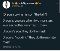 "nodding: sp00ky moose  @tiemoose  [Dracula giving his son ""the talk""]  Dracula: you see when two monsters  love each other very much, they-  Dracula's son: they do the mash  Dracula: *nodding* they do the monster  mash  01/10/2018, 14:15"