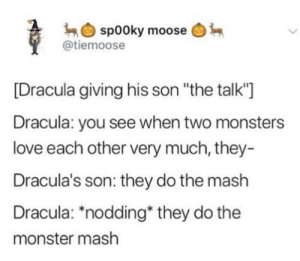 "An important moment in every young monsters life: sp00ky moose  @tiemoose  [Dracula giving his son ""the talk""  Dracula: you see when two monsters  love each other very much, they-  Dracula's son: they do the mash  Dracula: *nodding* they do the  monster mash An important moment in every young monsters life"