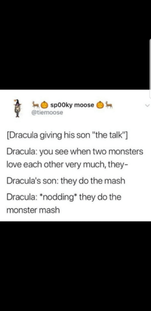 "It's that time again…: sp00ky moose  @tiemoose  [Dracula giving his son ""the talk'""  Dracula: you see when two monsters  love each other very much, they-  Dracula's son: they do the mash  Dracula: ""nodding* they do the  monster mash It's that time again…"