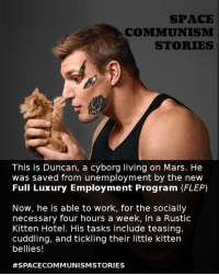 Dank Memes, Spaces, and Working: SPACE  COMMUNISM  STORIES  This is Duncan, a cyborg living on Mars. He  was saved from unemployment by the new  Full Luxury Employment Program (FLEP)  Now, he is able to work, for the socially  necessary four hours a week, in a Rustic  Kitten Hotel. His tasks include teasing,  cuddling, and tickling their little kitten  bellies!  For Transgender Memes for Transhuman Teens