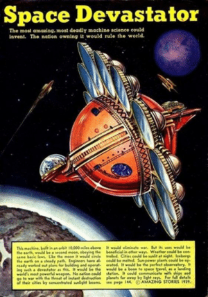 """Tumblr, Amazin, and Blog: Space Devastator  The most amazing, most deadly machine science could  invent. The nation owning it would rule the world.  This mache, bud in an erbis 10,000 miles above It would eiminate wer, but a wuld be  the earti, would be secend menn  ame bac levs. e the moon  the sarth ons a steady path Engineers have al ceuld be maited. Sun-power plants could be ep  ready worked out plam felv4ฯ oed operat. erated. It would be the perfet ebervelery. W  the beseficial in other ways. Weather could be con  circls froled. Cities couid be lttig, cebeegs  wels's mout powerfd weapen No natien cold statn could communicae ith ships  go to warith the threat of itant destruction planets for away by Eghe eys For fu detal  f their cases by concentrated wigh, beamL Pye 144. € AMAZİN  G STORIES 1939. scifiseries:  1939 """"Second moon"""" concept - the Space Devastator"""