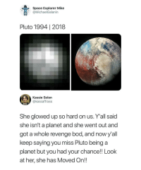 Revenge, Tumblr, and Blog: Space Explorer Mike  @MichaelGalanin  Pluto 1994 | 2018  Kassie Solon  @kassaffrass  She glowed up so hard on us. Y'all said  she isn't a planet and she went out and  got a whole revenge bod, and now y'all  keep saying you miss Pluto being a  planet but you had your chance! Look  at her, she has Moved On!! whitepeopletwitter:  You don't know what you've got until it's gone.