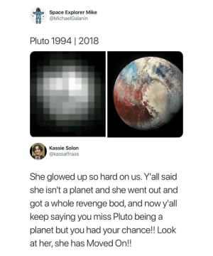 Revenge, Pluto, and Space: Space Explorer Mike  @MichaelGalanin  Pluto 1994 | 2018  Kassie Solon  @kassaffrass  She glowed up so hard on us. Y'all said  she isn't a planet and she went out and  got a whole revenge bod, and now y'all  keep saying you miss Pluto being a  planet but you had your chance! Look  at her, she has Moved On!! You don't know what you've got until it's gone.
