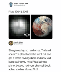 Memes, Revenge, and Pluto: Space Explorer Mike  @MichaelGalanin  Pluto 1994| 2018  WILL_ENT  Kassie Solon  @kassaffrass  She glowed up so hard on us. Y'all said  she isn't a planet and she went out and  got a whole revenge bod, and now y'all  keep saying you miss Pluto being a  planet but you had your chance!! Look  at her, she has Moved On!! 😍Amazing