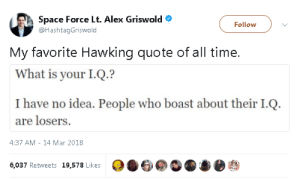 Space, Time, and What Is: Space Force Lt. Alex Griswold  @HashtagGriswold  Follow  My favorite Hawking quote of all time.  What is your I.Q.?  I have no idea. People who boast about their I.Q.  are losers.  4:37 AM - 14 Mar 2018  6037 Retweets 19,578 Likes06