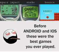 The Best Games: space impact  bounce  snake  BOUNCE  Before  ANDROID and IOS  these were the  best games  you ever played.