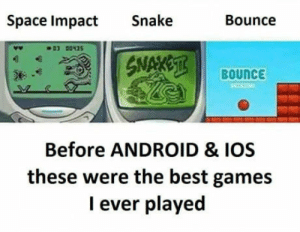 Android, Best, and Games: Space Impact Snake  Bounce  BouncE  Before ANDROID & IOS  these were the best games  I ever played Only 90s can relate