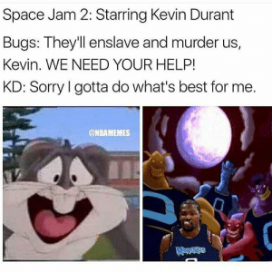 Kevin Durant, Sorry, and Best: Space Jam 2: Starring Kevin Durant  Bugs: They'll enslave and murder us,  Kevin. WE NEED YOUR HELP!  KD: Sorry I gotta do what's best for me.  @NBAMEMES you know how we get down 😈