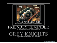 grey knights: SPACE MARINES JEDI  Because wielding a chainsword is alot more manly than a lightsaber  FRIENDLY REMINDER  My lightsaber can cut your chainsword in half  GREY KNIGHTS  Space Marines with Jedi powers  Vo/ Motivated Photos.com