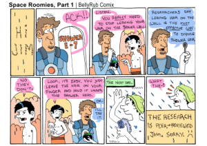 Head, Shower, and Hair: Space Roomies, Part 1 | BellyRub Comix  LISTEN.  RESEARCHERS SAY  ACK!  You REALLY NEED  TO STOP LEAVING YOUR  HAIR ON THE SHOWER WALL-  LEAVING HAIR ON THE  WALL IS THE MOST  EFFECTIVE WAY  SHOWER  E-7  TO DISPOSE  SHOWER HAIR  NO  THEY  DON'T.  Looh, ITS EASY. YOU JUST ||THE NEXT DAY...  LEAVE THE HAIR ON YOUA  FINGEA AND HOLD IT UN DER  THE SHOWER HEAD.  WHAT  THE-!  Y445Ss  OK.  I'LL  TRY  THE RESEARCH  1 PEEREVEED  IT.  SORAY  4Sss  ro  wwr  wninsoan
