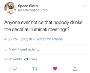Space Sloth Joins The Illuminati: Space Sloth  @OuterspaceSloth  Anyone ever notice that nobody drinks  the decaf at Illuminati meetings?  4:35 PM 6/12/18 Twitter for iPhone  View Tweet activity  5 Retweets 23 Likes Space Sloth Joins The Illuminati