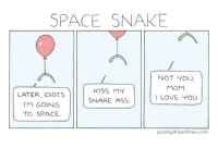 Ass, Love, and I Love You: SPACE SNAKE  NOT YOU  MoM  LOVE TOU  KISS MY  SNAKE ASS  LATER, IDIOTS  M GOING  TO SPACE  poorlydrawnlines.com I love you mum! via /r/wholesomememes https://ift.tt/2NV7PYS