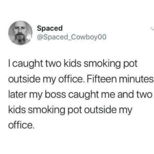 Few minutes later the boss me and the kids were caught by cops.: Spaced  @Spaced Cowboy00  I caught two kids smoking pot  outside my office. Fifteen minutes  later my boss caught me and two  kids smoking pot outside my  office. Few minutes later the boss me and the kids were caught by cops.
