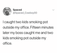 Smoking: Spaced  @Spaced_Cowboy00  I caught two kids smoking pot  outside my office. Fifteen minutes  later my boss caught me and two  kids smoking pot outside my  office.