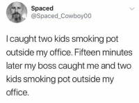 Funny, Smoking, and Kids: Spaced  @Spaced_Cowboy00  I caught two kids smoking pot  outside my office. Fifteen minutes  later my boss caught me and two  kids smoking pot outside my  office. What about ya boss's boss?