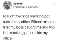 Fired! 😂🤦‍♂️ WSHH: Spaced  @Spaced_Cowboy00  I caught two kids smoking pot  outside my office. Fifteen minutes  later my boss caught me and two  kids smoking pot outside my  office. Fired! 😂🤦‍♂️ WSHH