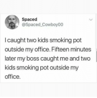 💨 @hitsblunt is the funniest hits blunt page on Instagram! 👺😂: Spaced  @Spaced_Cowboy00  I caught two kids smoking pot  outside my office. Fifteen minutes  later my boss caught me and two  kids smoking pot outside my  office. 💨 @hitsblunt is the funniest hits blunt page on Instagram! 👺😂