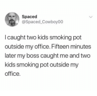 Sardines!: Spaced  @Spaced_Cowboy00  I caught two kids smoking pot  outside my office. Fifteen minutes  later my boss caught me and two  kids smoking pot outside my  office. Sardines!