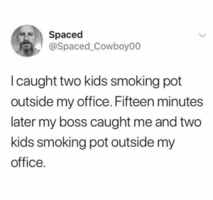 Caught 2 kids smoking pot: Spaced  @Spaced_Cowboy00  I caught two kids smoking pot  outside my office. Fifteen minutes  later my boss caught me and two  kids smoking pot outside my  office. Caught 2 kids smoking pot