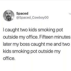 Smoking, Kids, and Office: Spaced  @Spaced_Cowboy00  I caught two kids smoking pot  outside my office. Fifteen minutes  later my boss caught me and two  kids smoking pot outside my  office. Caught red handed.