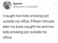 Fired! 😂🤦‍♂️ https://t.co/TBojah0CIi: Spaced  @Spaced_Cowboy00  l caught two kids smoking pot  outside my office. Fifteen minutes  later my boss caught me and two  kids smoking pot outside my  office. Fired! 😂🤦‍♂️ https://t.co/TBojah0CIi