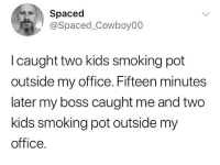 Funny, Smoking, and Kids: Spaced  @Spaced_Cowboy00  l caught two kids smoking pot  outside my office. Fifteen minutes  later my boss caught me and two  kids smoking pot outside my  office. If u can't beat em...