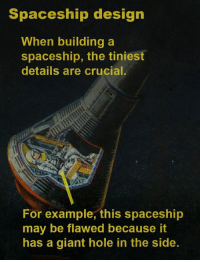 Memes, Wow, and Giant: Spaceship design  When building a  spaceship, the tiniest  details are crucial.  For example, this spaceship  may be flawed because it  has a giant hole in the side. Wow, when it comes to space travel, every detail matters.  What tiny details of spaceship design fascinate you?