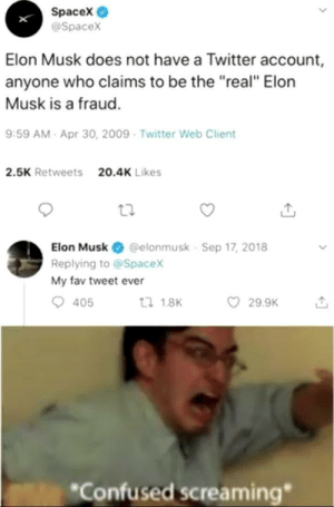 "Elon Musket: Spacex  @Spacex  Elon Musk does not have a Twitter account,  anyone who claims to be the ""real"" Elorn  Musk is a fraud.  9:59 AM- Apr 30, 2009 Twitter Web Client  2.5K Retweets  20.4K Likes  Elon Musk @elonmusk Sep 17, 2018  Replying to @Spacex  My fav tweet ever  29.9K  tl 1.8K  405  *Confused screaming"" Elon Musket"