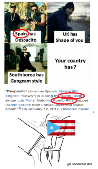 "Hate the song to death, but this ridiculous!: Spain has  Despacito  UK has  Shape of you  Your country  has?  South korea has  Gangnam style  Despacito"" (American Spanish: [despa sito  English: ""Slowly"") is a song b  singer Luis Fonsi featuringuerto ican apper  Daddy Yankee from Fonsi's u  album. 11 On January 12, 2017, Universal Music  o Rica  g studio  @ElMemeMaster Hate the song to death, but this ridiculous!"