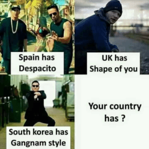 i cant even make this up: Spain has  Despacito  UK has  Shape of you  Your country  has?  South korea has  Gangnam style i cant even make this up