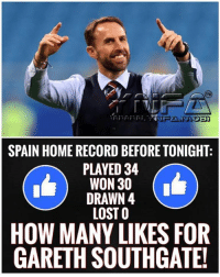 Memes, Lost, and Home: SPAIN HOME RECORD BEFORE TONIGHT:  PLAYED 34  WON 30  DRAWN 4  LOST O  HOW MANY LIKES FOR  GARETH SOUTHGATE!