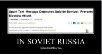 Russia, Suicide, and Test: Spam Text Message Detonates Suicide Bomber, Prevents  Moscow Attack  Armar Toor on Januaty 28,2011 at 01.00 PM  Russia avoided a potentially devastating suicide bomb  atack last month, thanks to one particularty well pimea test  IN SOVIET RUSSIA  Spam Deletes You