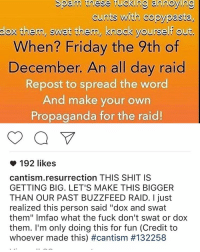 """Why is this dude so immature: Spam these fucking annoying  cunts with copy pasta,  do them, swat them, knock yourself out.  When? Friday the 9th of  December. An all day raid  Repost to spread the word  And make your own  Propaganda for the raid!  192 likes  cantism resurrection THIS SHIT IS  GETTING BIG. LET'S MAKE THIS BIGGER  THAN OUR PAST BUZZFEED RAID. just  realized this person said """"dox and swat  them"""" lmfao what the fuck don't swat or dox  them. I'm only doing this for fun (Credit to  whoever made this) Why is this dude so immature"""