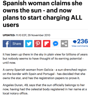 It's free real estate: Spanish woman claims she  owns the sun - and now  plans to start charging ALL  users  UPDATED: 11:10 EDT, 29 November 2010  236  PF  f  Share  View comments  It has been up there in the sky in plain view for billions of years  but nobody seems to have thought of its earning potential  until now  sun-drenched region  A canny Spanish  on the border with Spain and Portugal - has decided that she  owns the star, and has the registration papers to prove it.  woman from Galicia - a  Angeles Duran, 49, says that the sun  now, having had the celestial body registered in her name at a  local notary office.  officially belongs to her It's free real estate