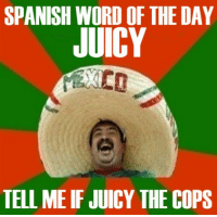 Eric brushing up on that Spanish like: SPANISH WORD OF THE DAY  JUICY  TELL ME IF JUICY THE COPS Eric brushing up on that Spanish like