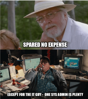 Because one sys admin is plenty: SPARED NO EXPENSE  EXCEPT FOR THE IT GUY ONE SYS ADMIN IS PLENTY Because one sys admin is plenty