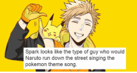 Naruto Run: Spark looks like the type of guy who would  Naruto run down the street singing the  pokemon theme song.