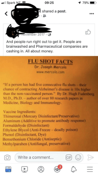 """ethylene: Spark NZ  09:25  79% i  t shared a post.  INOvember 2017.  And people run right out to get it. People are  brainwashed and Pharmaceutical companies are  cashing in. All about money.  FLU SHOT FACTS  Dr. Joseph Mercola  www.mercola.com  """"If a person has had five consecutive flu shots - their  chance of contracting Alzheimer's disease is 10x higher  than the non-vaccinated person."""" By Dr. Hugh Fudenberg  M.D., Ph.D. - author of over 80 research papers in  Medicine, Biology and Immunology  Vaccine Ingredients:  Thimerosal (Mercury Disinfectant/Preservative)  Aluminum (Additive to promote antibody response)  Formaldehyde (Disinfectant)  Ethylene Blycol (Anti-Freeze - deadly poison)  Phenol (Disinfectant, Dye  Bensethonium Chloride (Antiseptic)  Methylparaben (Antifungal, preservative)  0  CE) )>  Write a comment.  GIF  3"""